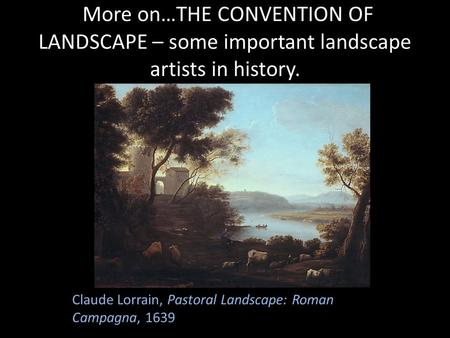 More on…THE CONVENTION OF LANDSCAPE – some important landscape artists in history. Claude Lorrain, Pastoral Landscape: Roman Campagna, 1639.