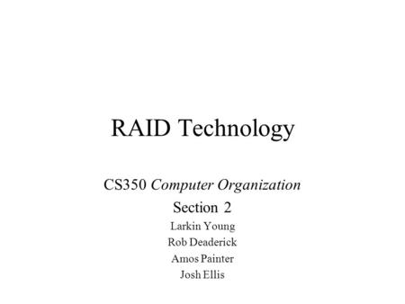 RAID Technology CS350 Computer Organization Section 2 Larkin Young Rob Deaderick Amos Painter Josh Ellis.