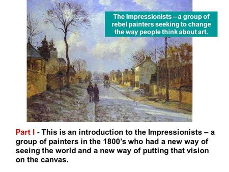 Part I - This is an introduction to the Impressionists – a group of painters in the 1800's who had a new way of seeing the world and a new way of putting.