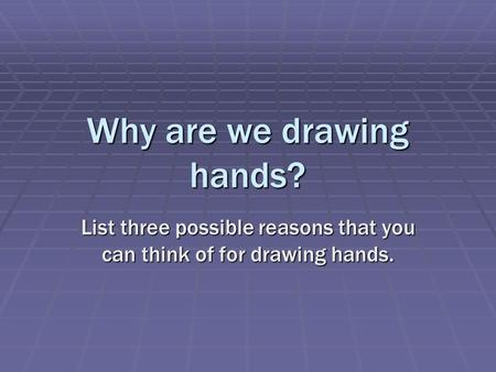 Why are we drawing hands? List three possible reasons that you can think of for drawing hands.