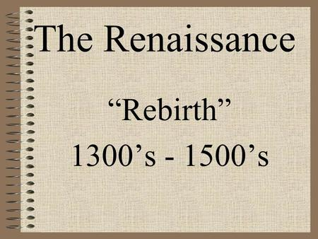 "The Renaissance ""Rebirth"" 1300's - 1500's."