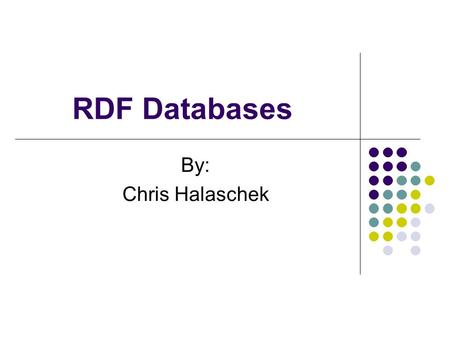 RDF Databases By: Chris Halaschek. Outline Motivation / Requirements Storage Issues Sesame General Introduction Architecture Scalability RQL Introduction.