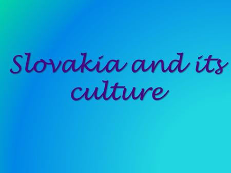 Slovakia and its culture Slovakia and its culture.