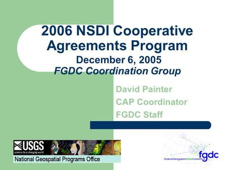 2006 NSDI Cooperative Agreements Program December 6, 2005 FGDC Coordination Group David Painter CAP Coordinator FGDC Staff.