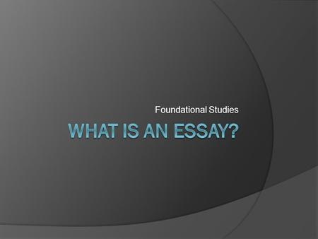 Foundational Studies. Definition  An essay is – a fairly brief analytic or interpretative literary piece of non-fiction that tries to assert a particular.