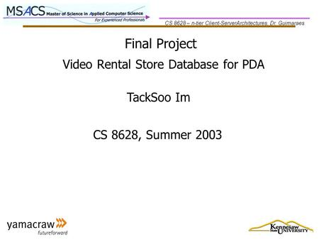 CS 8628 – n-tier Client-ServerArchitectures, Dr. Guimaraes Final Project TackSoo Im CS 8628, Summer 2003 Video Rental Store Database for PDA.