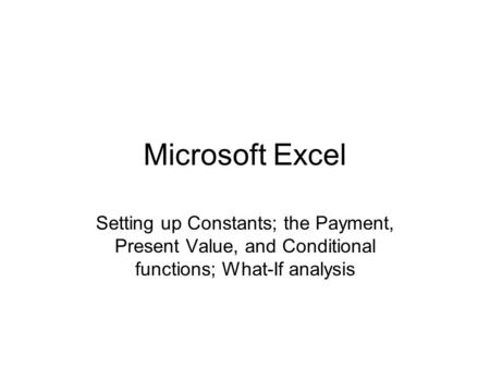 Microsoft Excel Setting up Constants; the Payment, Present Value, and Conditional functions; What-If analysis.
