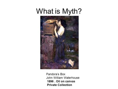 What is Myth? Pandora's Box John William Waterhouse 1896. Oil on canvas Private Collection.