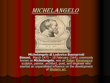Michelangelo Michelangelo di Lodovico Buonarroti Simoni. March 1475 – 18 February 1564), commonly known as Michelangelo, was an Italian Renaissance sculptor,