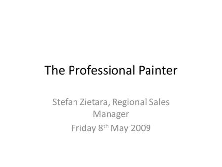 The Professional Painter Stefan Zietara, Regional Sales Manager Friday 8 th May 2009.