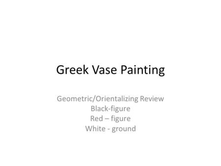 Greek Vase Painting Geometric/Orientalizing Review Black-figure Red – figure White - ground.