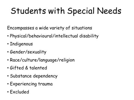 Students with Special Needs Encompasses a wide variety of situations Physical/behavioural/intellectual disability Indigenous Gender/sexuality Race/culture/language/religion.