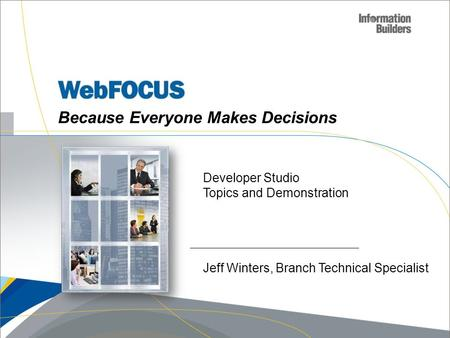 Because Everyone Makes Decisions Developer Studio Topics and Demonstration Jeff Winters, Branch Technical Specialist.