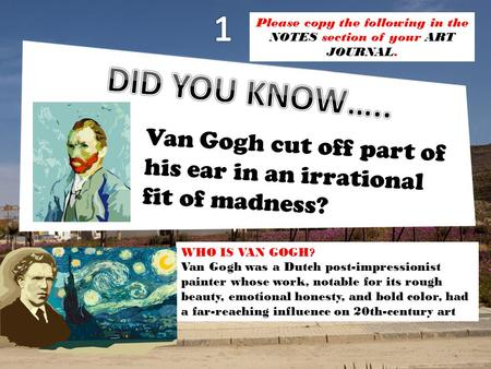 Van Gogh cut off part of his ear in an irrational fit of madness? WHO IS VAN GOGH? Van Gogh was a Dutch post-impressionist painter whose work, notable.