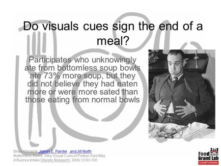 Do visuals cues sign the end of a meal? Participates who unknowingly ate from bottomless soup bowls ate 73% more soup, but they did not believe they had.