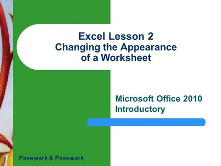 1 Excel Lesson 2 Changing the Appearance of a Worksheet Microsoft Office 2010 Introductory Pasewark & Pasewark.