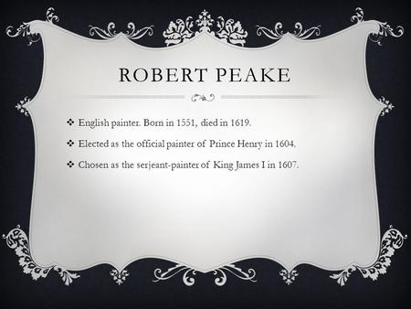 ROBERT PEAKE  English painter. Born in 1551, died in 1619.  Elected as the official painter of Prince Henry in 1604.  Chosen as the serjeant-painter.