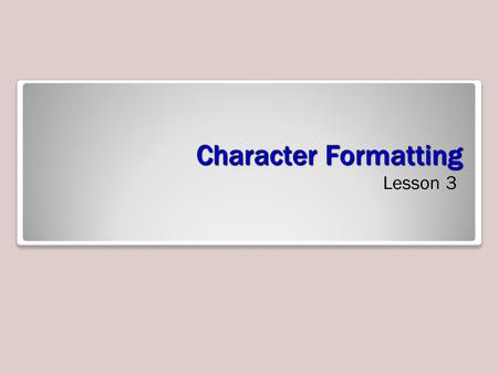 Character Formatting Lesson 3. Objectives Software Orientation As you learn to format text, it is important to become familiar with the Font group of.