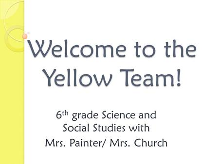 Welcome to the Yellow Team! 6 th grade Science and Social Studies with Mrs. Painter/ Mrs. Church.