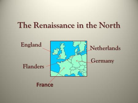The Renaissance in the North Germany Netherlands Flanders France England.