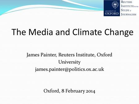 The Media and Climate Change James Painter, Reuters Institute, Oxford University Oxford, 8 February 2014.