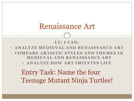 LT: I CAN: ANALYZE MEDIEVAL AND RENAISSANCE ART COMPARE ARTISTIC STYLES AND THEMES IN MEDIEVAL AND RENAISSANCE ART ANALYZE HOW ART IMITATES LIFE Renaissance.