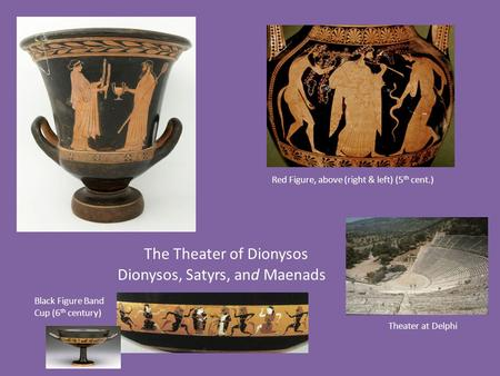 The Theater of Dionysos Dionysos, Satyrs, and Maenads Black Figure Band Cup (6 th century) Red Figure, above (right & left) (5 th cent.) Theater at Delphi.