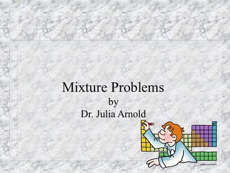 Mixture Problems by Dr. Julia Arnold. A typical mixture problem reads like this: Joe would like to mix 5 lbs of columbian coffee costing $4.50 per pound.