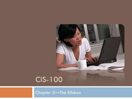 CIS-100 Chapter 3—The Ribbon. The Ribbon When you first open Word 2007, you may be surprised by its new look. Most of the changes are in the Ribbon, the.