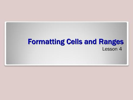 Formatting Cells and Ranges Lesson 4. Objectives.