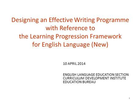 Designing an Effective Writing Programme with Reference to the Learning Progression Framework for English Language (New) 1 10 APRIL 2014 ENGLISH LANGUAGE.