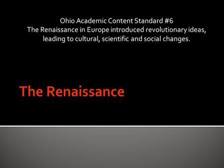 Ohio Academic Content Standard #6 The Renaissance in Europe introduced revolutionary ideas, leading to cultural, scientific and social changes.