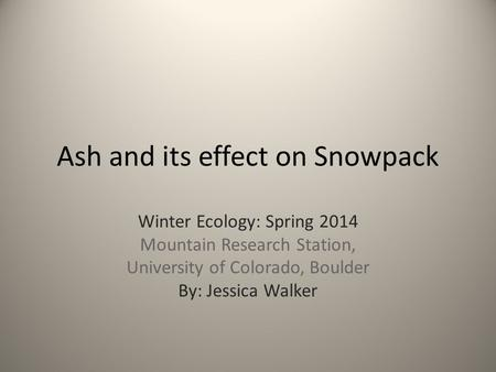Ash and its effect on Snowpack Winter Ecology: Spring 2014 Mountain Research Station, University of Colorado, Boulder By: Jessica Walker.