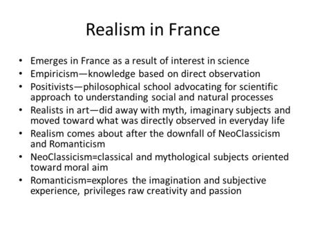 Realism in France Emerges in France as a result of interest in science Empiricism—knowledge based on direct observation Positivists—philosophical school.