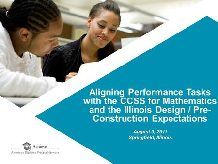 Aligning Performance Tasks with the CCSS for Mathematics and the Illinois Design / Pre- Construction Expectations August 3, 2011 Springfield, Illinois.