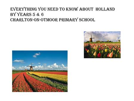 Everything you need to know about Holland By Years 5 & 6 Charlton-on-Otmoor Primary SChool.