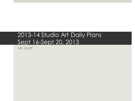 2013-14 Studio Art Daily Plans Sept 16-Sept 20, 2013 Ms. Livoti.