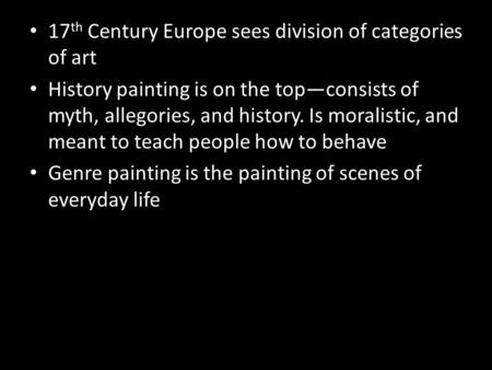 17 th Century Europe sees division of categories of art History painting is on the top—consists of myth, allegories, and history. Is moralistic, and meant.