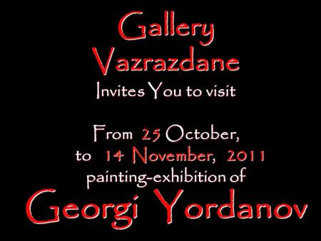 Gallery Vazrazdane Invites You to visit From 25 October, to 14 November, 2011 to 14 November, 2011 painting-exhibition of Georgi Yordanov.