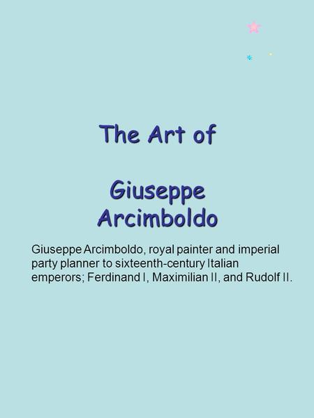The Art of Giuseppe Arcimboldo Giuseppe Arcimboldo, royal painter and imperial party planner to sixteenth-century Italian emperors; Ferdinand I, Maximilian.