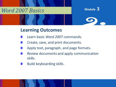 Module Word 2007 Basics Learning Outcomes Learn basic Word 2007 commands. Create, save, and print documents. Apply text, paragraph, and page formats. Review.