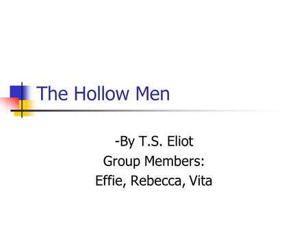 The Hollow Men -By T.S. Eliot Group Members: Effie, Rebecca, Vita.