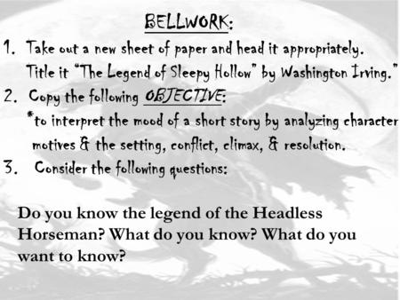 "BELLWORK: 1. Take out a new sheet of paper and head it appropriately. Title it ""The Legend of Sleepy Hollow"" by Washington Irving."" 2. Copy the following."