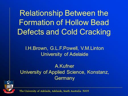 The University of Adelaide, Adelaide, South Australia 5005 Relationship Between the Formation of Hollow Bead Defects and Cold Cracking I.H.Brown, G.L.F.Powell,