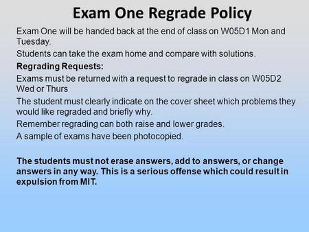 Exam One will be handed back at the end of class on W05D1 Mon and Tuesday. Students can take the exam home and compare with solutions. Regrading Requests: