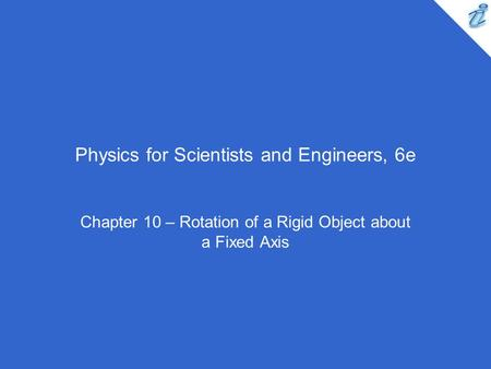 Physics for Scientists and Engineers, 6e Chapter 10 – Rotation of a Rigid Object about a Fixed Axis.