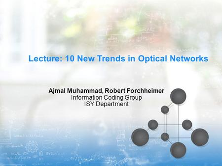 Lecture: 10 New Trends in Optical Networks Ajmal Muhammad, Robert Forchheimer Information Coding Group ISY Department.