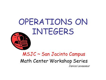 OPERATIONS ON INTEGERS MSJC ~ San Jacinto Campus Math Center Workshop Series Janice Levasseur.