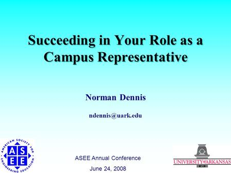 Succeeding in Your Role as a Campus Representative Norman Dennis ASEE Annual Conference June 24, 2008.