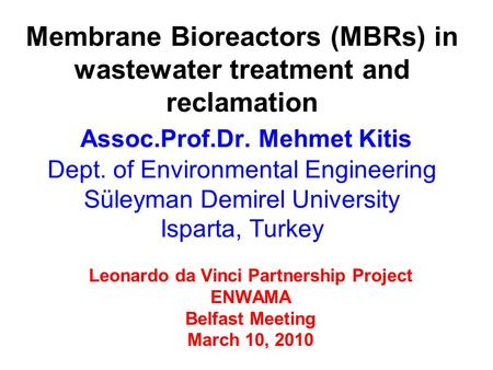 Leonardo da Vinci Partnership Project ENWAMA Belfast Meeting March 10, 2010 Membrane Bioreactors (MBRs) in wastewater treatment and reclamation Assoc.Prof.Dr.
